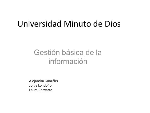 Universidad Minuto de Dios    Gestión básica de la       información  Alejandra González  Jorge Londoño  Laura Chavarro