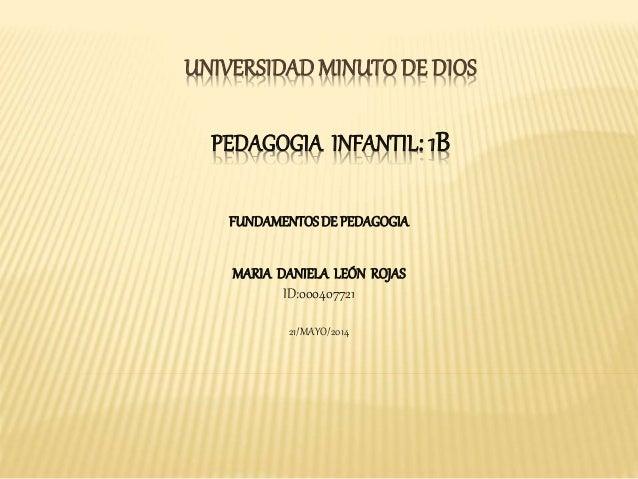 UNIVERSIDAD MINUTO DE DIOS PEDAGOGIA INFANTIL: 1B FUNDAMENTOSDE PEDAGOGIA MARIA DANIELA LEÓN ROJAS ID:000407721 21/MAYO/20...