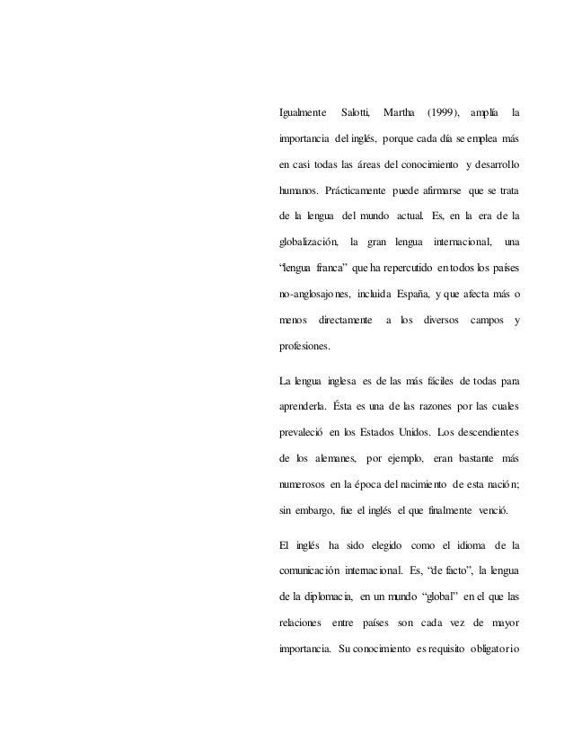 Igualmente Salotti, Martha (1999), amplía la importancia del inglés, porque cada día se emplea más en casi todas las áreas...