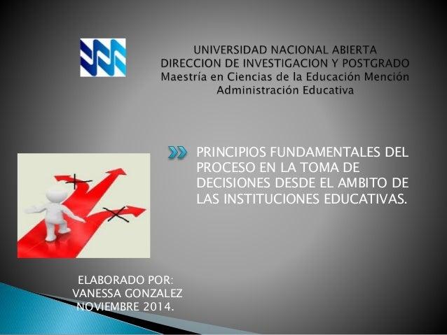 PRINCIPIOS FUNDAMENTALES DEL  PROCESO EN LA TOMA DE  DECISIONES DESDE EL AMBITO DE  LAS INSTITUCIONES EDUCATIVAS.  ELABORA...