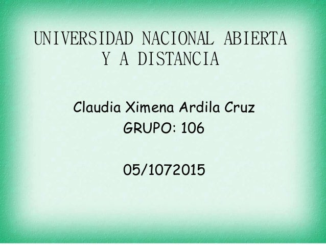 UNIVERSIDAD NACIONAL ABIERTA Y A DISTANCIA Claudia Ximena Ardila Cruz GRUPO: 106 05/1072015