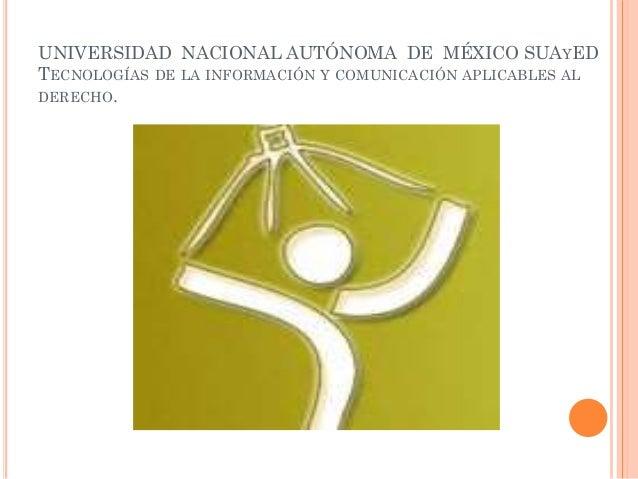 UNIVERSIDAD NACIONAL AUTÓNOMA DE MÉXICO SUAYED TECNOLOGÍAS DE LA INFORMACIÓN Y COMUNICACIÓN APLICABLES AL DERECHO.
