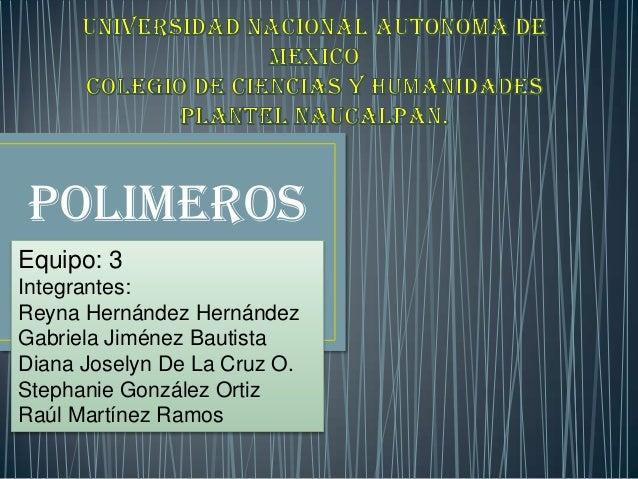 POLIMEROSEquipo: 3Integrantes:Reyna Hernández HernándezGabriela Jiménez BautistaDiana Joselyn De La Cruz O.Stephanie Gonzá...