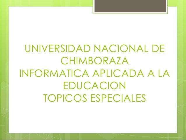 UNIVERSIDAD NACIONAL DE       CHIMBORAZAINFORMATICA APLICADA A LA        EDUCACION    TOPICOS ESPECIALES