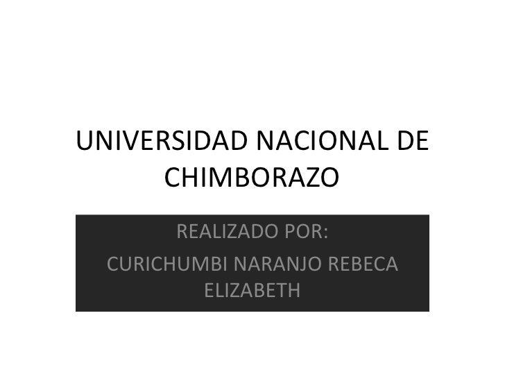 UNIVERSIDAD NACIONAL DE CHIMBORAZO <br />REALIZADO POR: <br />CURICHUMBI NARANJO REBECA ELIZABETH<br />