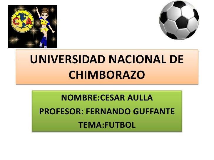 UNIVERSIDAD NACIONAL DE CHIMBORAZO<br />NOMBRE:CESAR AULLA<br />PROFESOR: FERNANDO GUFFANTE<br />TEMA:FUTBOL<br />