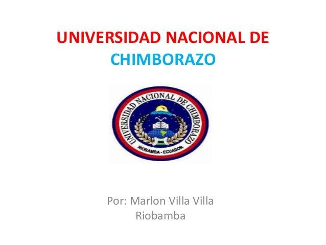 UNIVERSIDAD NACIONAL DE      CHIMBORAZO     Por: Marlon Villa Villa           Riobamba