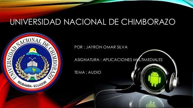 UNIVERSIDAD NACIONAL DE CHIMBORAZO POR : JAYRON OMAR SILVA ASIGNATURA : APLICACIONES MULTIMEDIALES TEMA : AUDIO