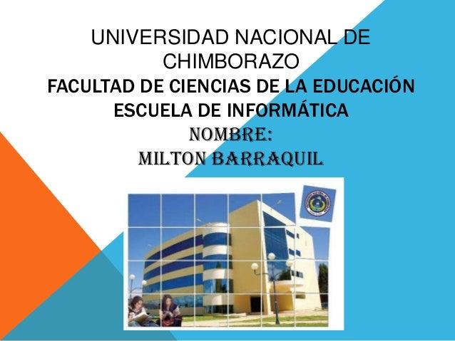 UNIVERSIDAD NACIONAL DE CHIMBORAZO FACULTAD DE CIENCIAS DE LA EDUCACIÓN ESCUELA DE INFORMÁTICA NOMBRE: MILTON BARRAQUIL