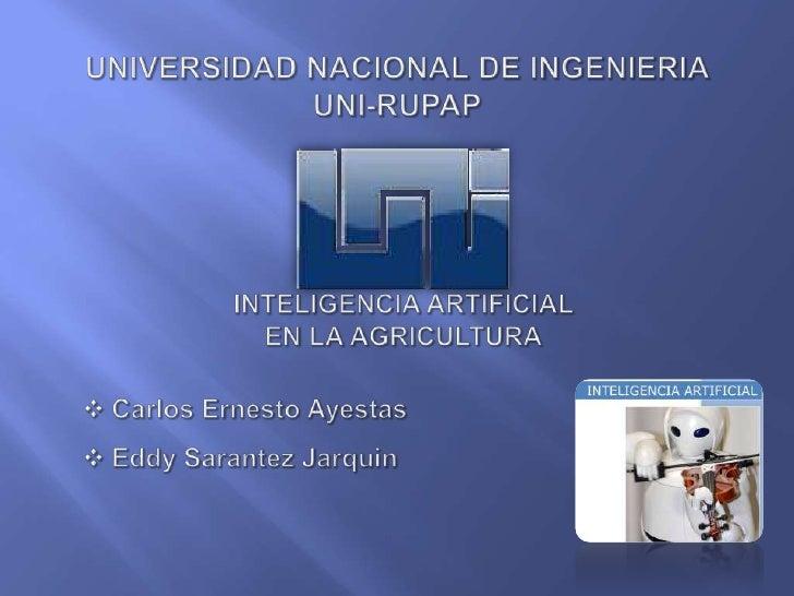 UNIVERSIDAD NACIONAL DE INGENIERIAUNI-RUPAP<br />Inteligencia Artificial <br />en la agricultura<br /><ul><li>Carlos Ernes...