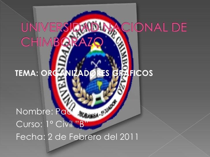 """UNIVERSIDAD NACIONAL DE CHIMBORAZO<br /> TEMA: ORGANIZADORES GRÀFICOS<br />Nombre: Paola Tapia<br />Curso: 1º Civil """"B""""<br..."""