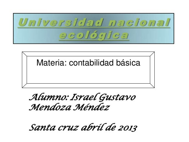 Univer sidad nacional ecológica Materia: contabilidad básica Alumno: Israel Gustavo Mendoza Méndez Santa cruz abril de 2013