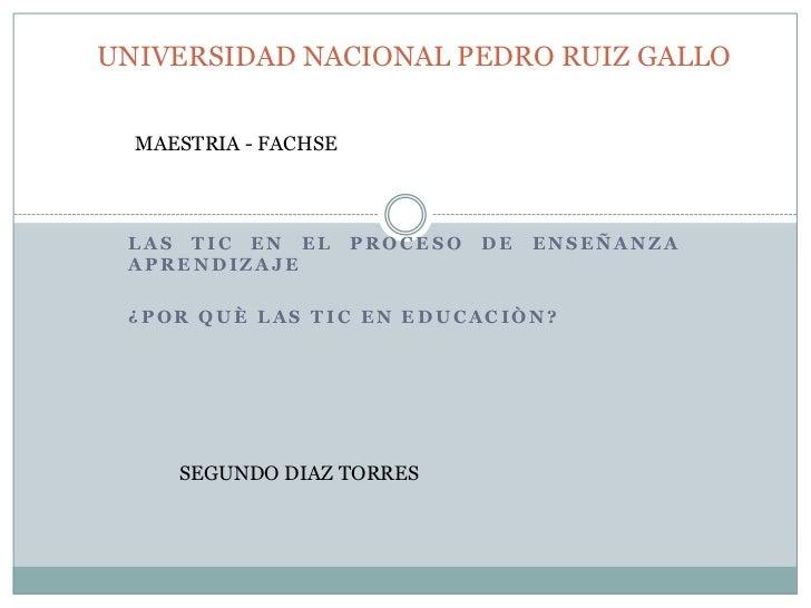 UNIVERSIDAD NACIONAL PEDRO RUIZ GALLO  MAESTRIA - FACHSE LAS TIC EN EL        PROCESO   DE   ENSEÑANZA APRENDIZAJE ¿POR QU...