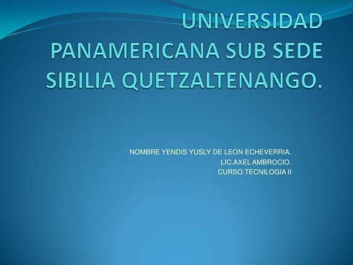 UNIVERSIDAD PANAMERICANA SUB SEDE SIBILIA QUETZALTENANGO.<br />NOMBRE YENDIS YUSLY DE LEON ECHEVERRIA.<br />LIC.AXEL AMBRO...