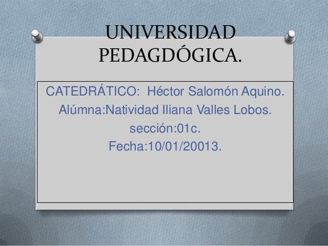 UNIVERSIDAD        PEDAGDÓGICA.CATEDRÁTICO: Héctor Salomón Aquino. Alúmna:Natividad Iliana Valles Lobos.            secció...