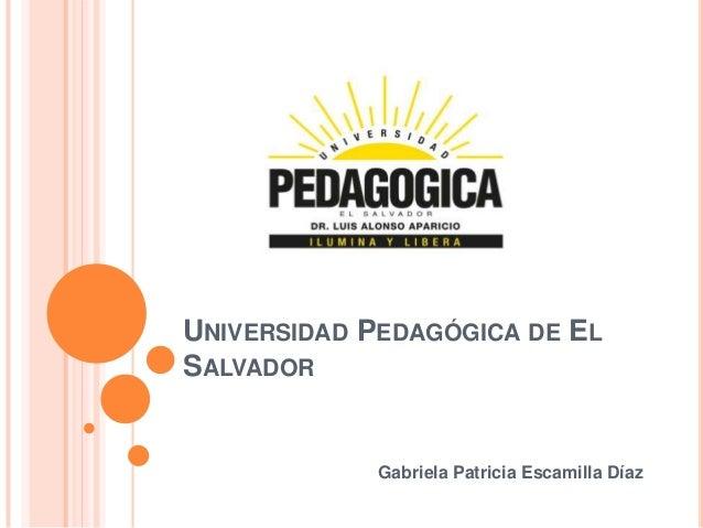UNIVERSIDAD PEDAGÓGICA DE ELSALVADOR             Gabriela Patricia Escamilla Díaz