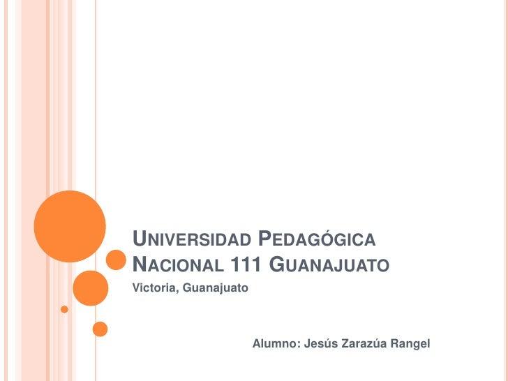 Universidad Pedagógica Nacional 111 Guanajuato<br />Victoria, Guanajuato<br />                                    Alumno: ...