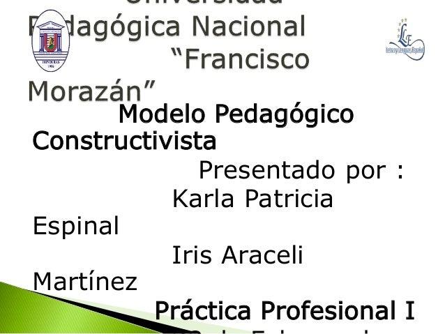 Modelo Pedagógico Constructivista Presentado por : Karla Patricia Espinal Iris Araceli Martínez Práctica Profesional I