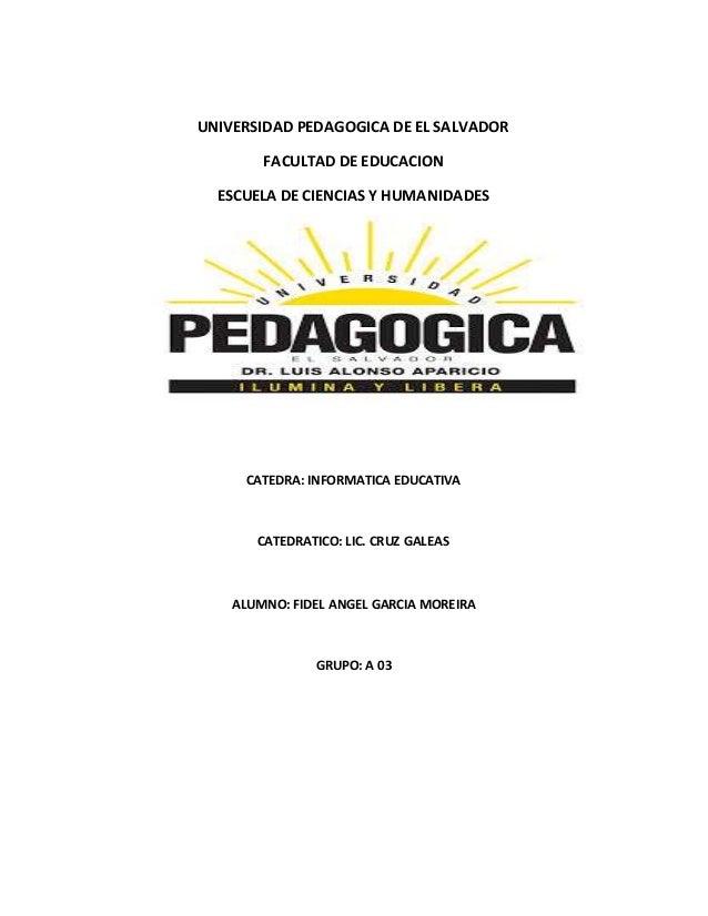 UNIVERSIDAD PEDAGOGICA DE EL SALVADOR  FACULTAD DE EDUCACION  ESCUELA DE CIENCIAS Y HUMANIDADES  CATEDRA: INFORMATICA EDUC...