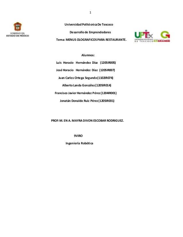 1 UniversidadPolitécnicaDe Texcoco Desarrollode Emprendedores Tema: MENUS OLOGRAFICOSPARA RESTAURANTE. Alumnos: Luis Horac...