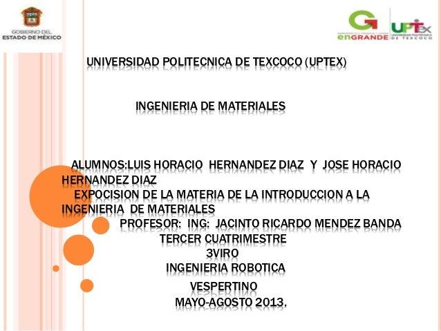 UNIVERSIDAD POLITECNICA DE TEXCOCO (UPTEX) INGENIERIA DE MATERIALES ALUMNOS:LUIS HORACIO HERNANDEZ DIAZ Y JOSE HORACIO HER...