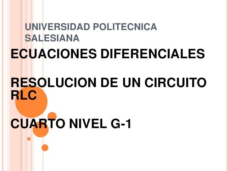 UNIVERSIDAD POLITECNICA SALESIANA<br />ECUACIONES DIFERENCIALES<br />RESOLUCION DE UN CIRCUITO RLC<br />CUARTO NIVEL G-1<b...