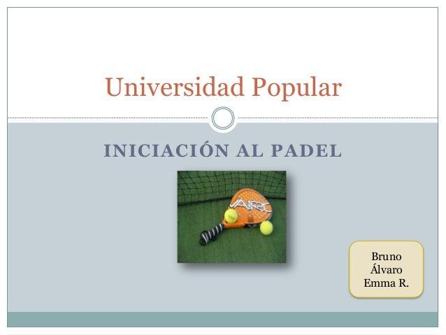 INICIACIÓN AL PADEL Universidad Popular Bruno Álvaro Emma R.