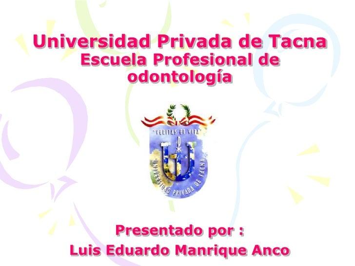 Universidad Privada de TacnaEscuela Profesional de odontología<br />Presentado por : <br />Luis Eduardo Manrique Anco<br />
