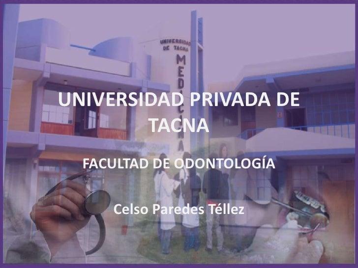 UNIVERSIDAD PRIVADA DE TACNA<br />FACULTAD DE ODONTOLOGÍA<br />Celso Paredes Téllez<br />