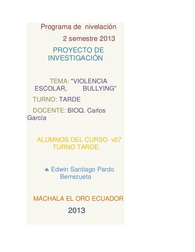 "Programa de nivelación 2 semestre 2013 PROYECTO DE INVESTIGACIÓN TEMA: ""VIOLENCIA ESCOLAR, BULLYING"" TURNO: TARDE DOCENTE:..."