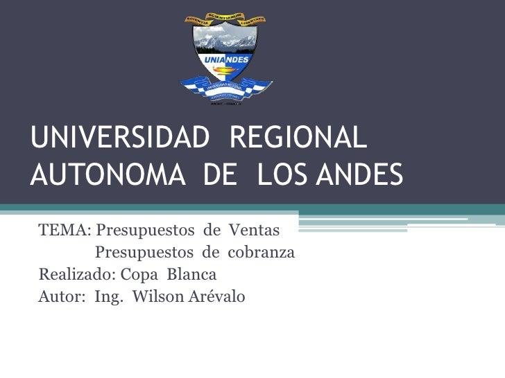 UNIVERSIDAD REGIONALAUTONOMA DE LOS ANDESTEMA: Presupuestos de Ventas       Presupuestos de cobranzaRealizado: Copa Blanca...