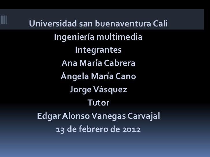 Universidad san buenaventura Cali      Ingeniería multimedia            Integrantes        Ana María Cabrera        Ángela...