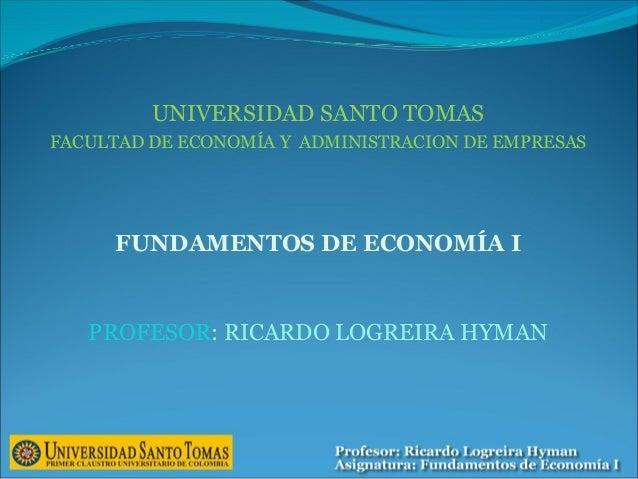 UNIVERSIDAD SANTO TOMAS FACULTAD DE ECONOMÍA Y ADMINISTRACION DE EMPRESAS FUNDAMENTOS DE ECONOMÍA I PROFESOR: RICARDO LOGR...