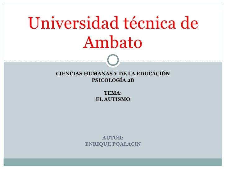 CIENCIAS HUMANAS Y DE LA EDUCACIÓN PSICOLOGÍA 2B TEMA: EL AUTISMO AUTOR: ENRIQUE POALACIN  Universidad técnica de Ambato