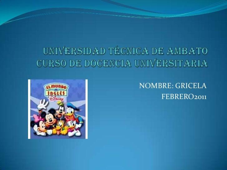 UNIVERSIDAD TÉCNICA DE AMBATOCURSO DE DOCENCIA UNIVERSITARIA<br />NOMBRE: GRICELA<br />FEBRERO2011<br />