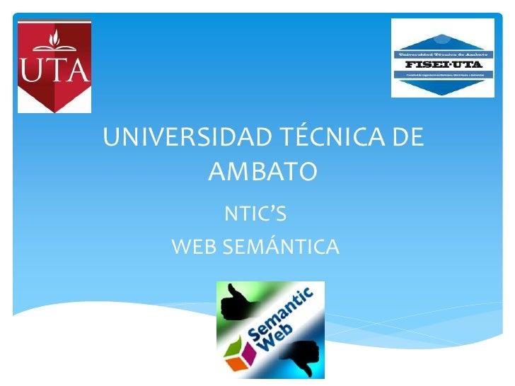 UNIVERSIDAD TÉCNICA DE       AMBATO        NTIC'S    WEB SEMÁNTICA