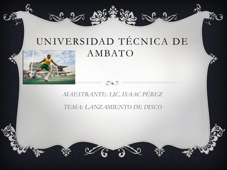 UNIVERSIDAD TÉCNICA DE       AMBATO   MAESTRANTE: LIC. ISAAC PÉREZ    TEMA: LANZAMIENTO DE DISCO