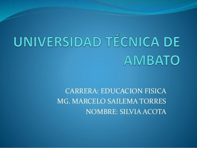 CARRERA: EDUCACION FISICA MG. MARCELO SAILEMA TORRES NOMBRE: SILVIA ACOTA