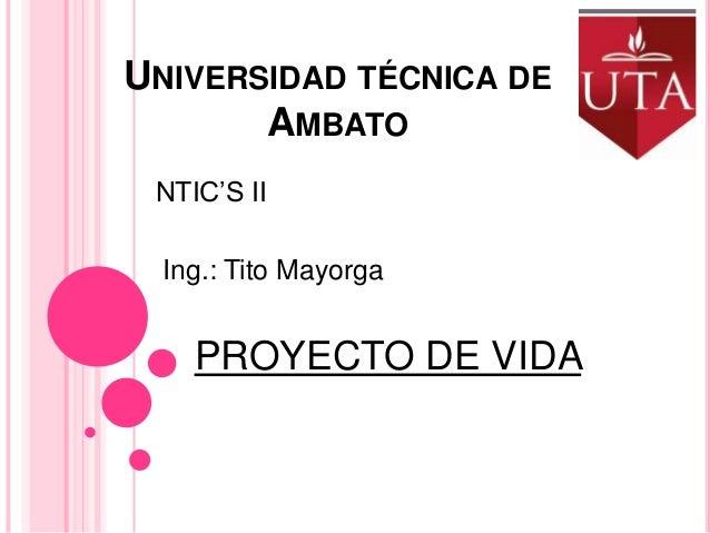 UNIVERSIDAD TÉCNICA DE AMBATO NTIC'S II Ing.: Tito Mayorga  PROYECTO DE VIDA