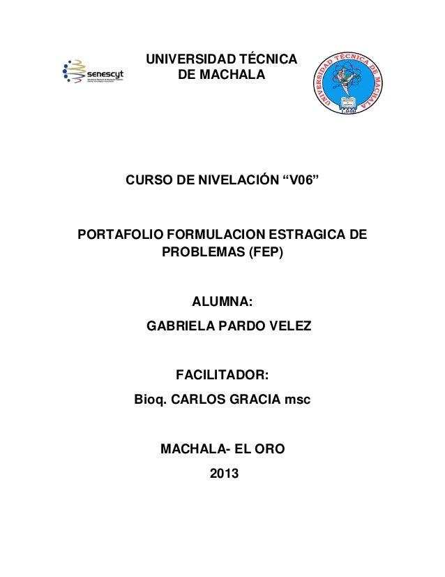 """UNIVERSIDAD TÉCNICA DE MACHALA  CURSO DE NIVELACIÓN """"V06""""  PORTAFOLIO FORMULACION ESTRAGICA DE PROBLEMAS (FEP)  ALUMNA: GA..."""