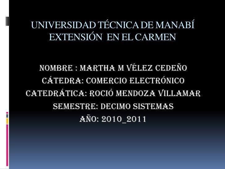 UNIVERSIDAD TÉCNICA DE MANABÍ EXTENSIÓN  EN EL CARMEN<br />Nombre : Martha M Vélez Cedeño<br />Cátedra: Comercio Electróni...