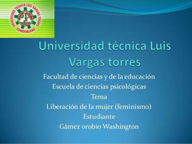Facultad de ciencias y de la educación Escuela de ciencias psicológicas Tema Liberación de la mujer (feminismo) Estudiante...