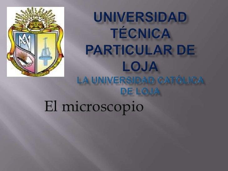 UNIVERSIDAD TÉCNICA PARTICULAR DE LOJALa Universidad Católica de Loja<br />El microscopio <br />