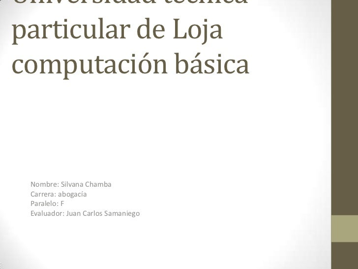 Universidad técnicaparticular de Lojacomputación básica Nombre: Silvana Chamba Carrera: abogacía Paralelo: F Evaluador: Ju...
