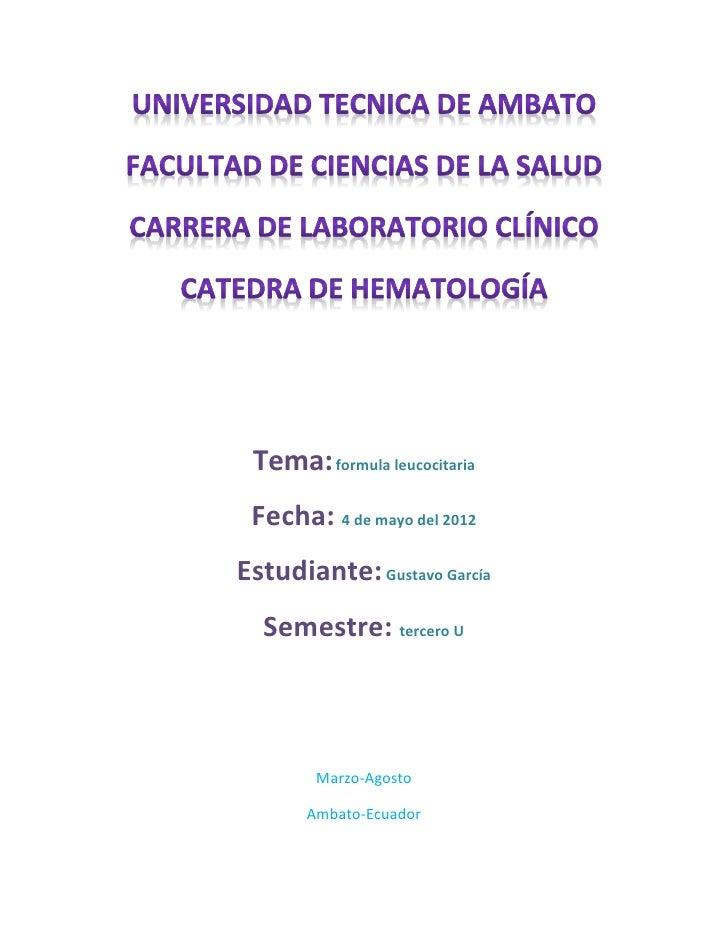 Tema: formula leucocitaria Fecha: 4 de mayo del 2012Estudiante: Gustavo García  Semestre: tercero U        Marzo-Agosto   ...