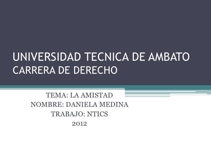 UNIVERSIDAD TECNICA DE AMBATOCARRERA DE DERECHO      TEMA: LA AMISTAD   NOMBRE: DANIELA MEDINA       TRABAJO: NTICS       ...