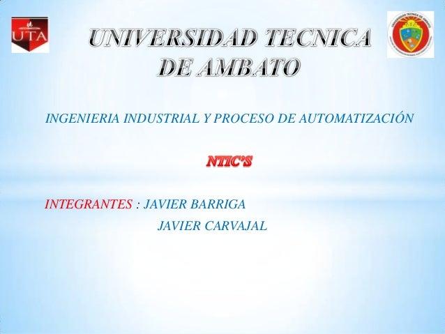 INGENIERIA INDUSTRIAL Y PROCESO DE AUTOMATIZACIÓNINTEGRANTES : JAVIER BARRIGA               JAVIER CARVAJAL