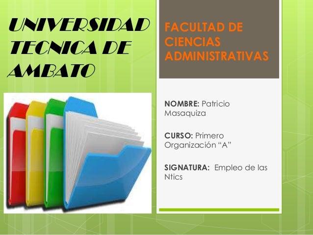 UNIVERSIDAD TECNICA DE AMBATO  FACULTAD DE CIENCIAS ADMINISTRATIVAS  NOMBRE: Patricio Masaquiza CURSO: Primero Organizació...