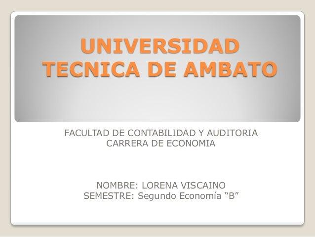 UNIVERSIDAD TECNICA DE AMBATO FACULTAD DE CONTABILIDAD Y AUDITORIA CARRERA DE ECONOMIA NOMBRE: LORENA VISCAINO SEMESTRE: S...