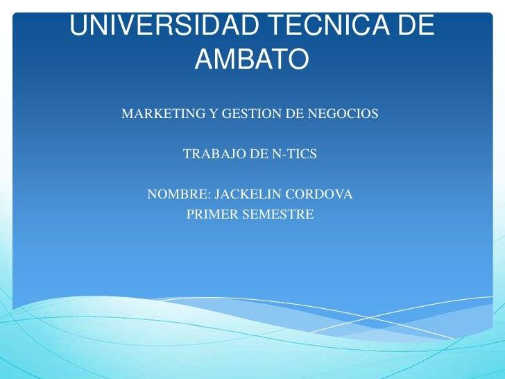 UNIVERSIDAD TECNICA DE       AMBATO   MARKETING Y GESTION DE NEGOCIOS          TRABAJO DE N-TICS      NOMBRE: JACKELIN COR...